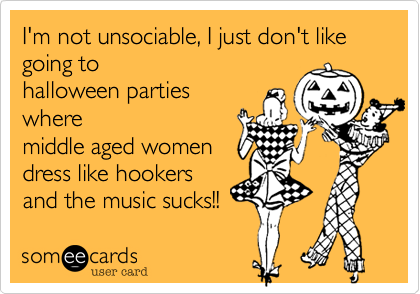 I'm not unsociable, I just don't like going to 