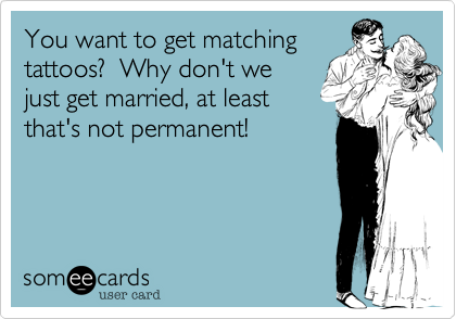 You want to get matchingtattoos?  Why don't wejust get married, at leastthat's not permanent!