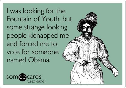 I was looking for theFountain of Youth, butsome strange lookingpeople kidnapped meand forced me tovote for someonenamed Obama.