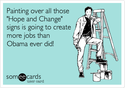 """Painting over all those """"Hope and Change""""signs is going to createmore jobs thanObama ever did!"""