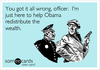 You got it all wrong, officer.  I'm just here to help Obama redistribute thewealth.