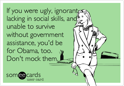 If you were ugly, ignorant, lacking in social skills, and unable to survive without governmentassistance, you'd befor Obama, too.Don't mock them.