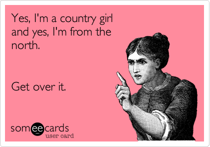 Yes, I'm a country girl and yes, I'm from the north.Get over it.