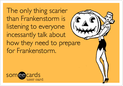 The only thing scarierthan Frankenstorm islistening to everyoneincessantly talk abouthow they need to preparefor Frankenstorm.