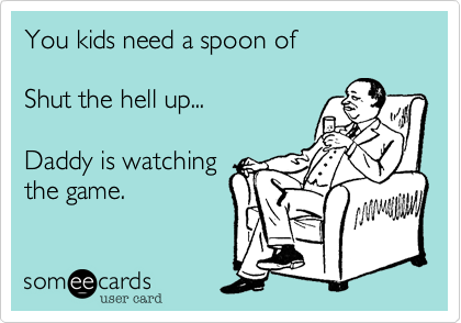 You kids need a spoon of Shut the hell up...Daddy is watchingthe game.