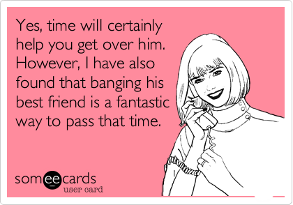 Yes, time will certainly help you get over him.However, I have alsofound that banging hisbest friend is a fantasticway to pass that time.