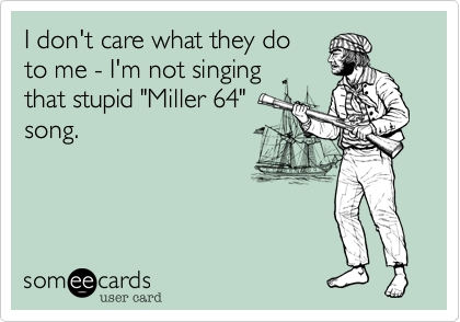 """I don't care what they doto me - I'm not singing that stupid """"Miller 64""""song."""