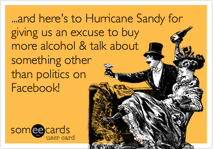 ...and here's to Hurricane Sandy for giving us an excuse to buy