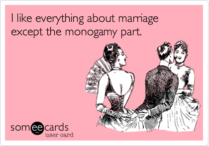 I like everything about marriage except the monogamy part.