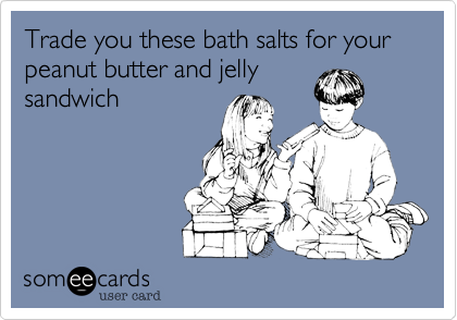 Trade you these bath salts for your peanut butter and jelly