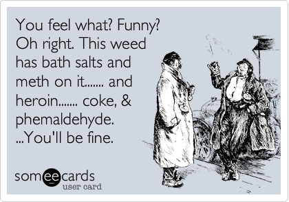 You feel what? Funny?Oh right. This weedhas bath salts andmeth on it....... and heroin....... coke, &phemaldehyde. ...You'll be fine.