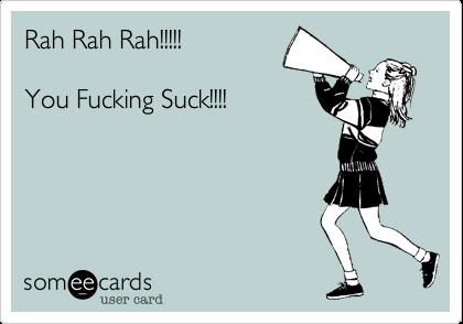 Rah Rah Rah!!!!!You Fucking Suck!!!!