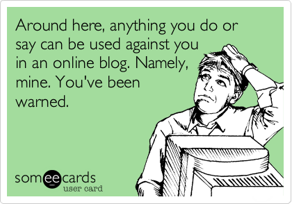 Around here, anything you do or say can be used against you