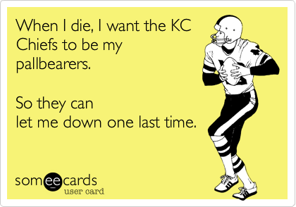 1351473282426_5132653 when i die, i want the kc chiefs to be my pallbearers so they can