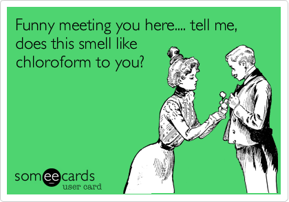 Funny meeting you here.... tell me, does this smell like