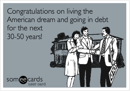 Congratulations on living the American dream and going in debt for the next