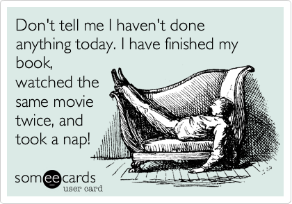 Don't tell me I haven't done anything today. I have finished my book,