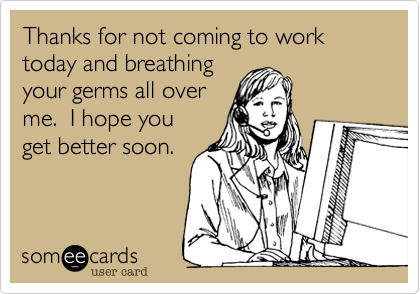 Thanks for not coming to work today and breathing