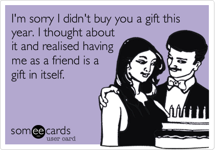 I'm sorry I didn't buy you a gift this year. I thought about