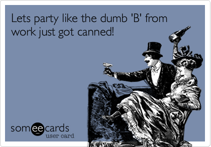 Lets party like the dumb 'B' from work just got canned!