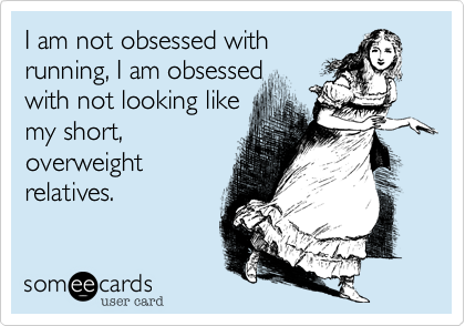 I am not obsessed withrunning, I am obsessedwith not looking likemy short,overweightrelatives.
