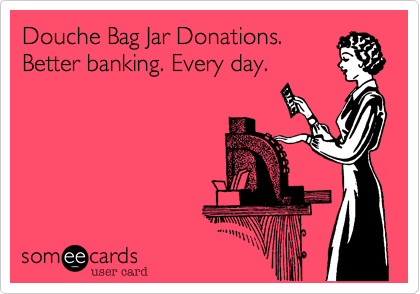 Douche Bag Jar Donations.