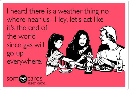 I heard there is a weather thing no where near us.  Hey, let's act like it's the end of