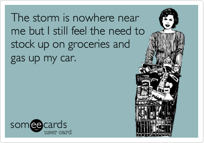 The storm is nowhere nearme but I still feel the need tostock up on groceries andgas up my car.