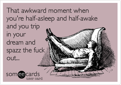 That awkward moment when you're half-asleep and half-awake and you trip