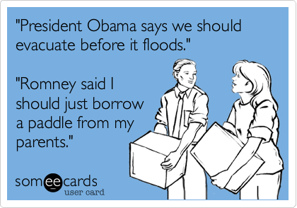 """President Obama says we should evacuate before it floods.""