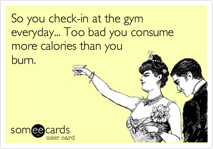 So you check-in at the gym everyday... Too bad you consume more calories than you