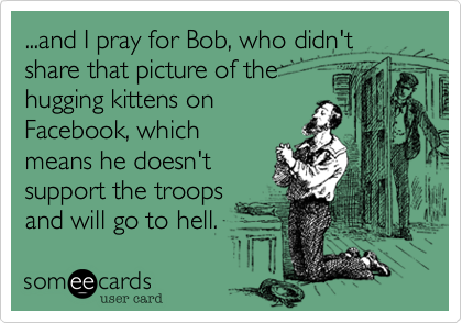 ...and I pray for Bob, who didn't share that picture of thehugging kittens onFacebook, whichmeans he doesn'tsupport the troopsand will go to hell.