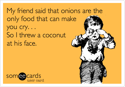 My friend said that onions are the only food that can make