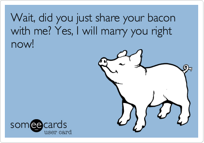 Wait, did you just share your bacon with me? Yes, I will marry you right now!