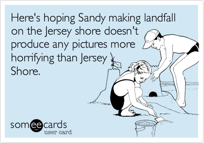 Here's hoping Sandy making landfall on the Jersey shore doesn't