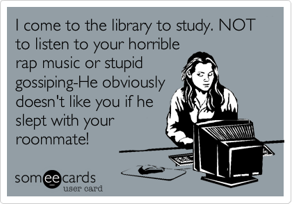 I come to the library to study. NOT to listen to your horrible