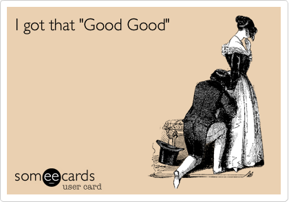 "I got that ""Good Good"""
