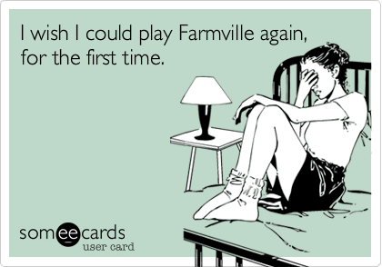 I wish I could play Farmville again,
