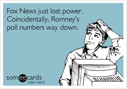 Fox News just lost power. Coincidentally, Romney'spoll numbers way down.