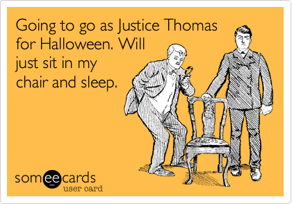 Going to go as Justice Thomas
