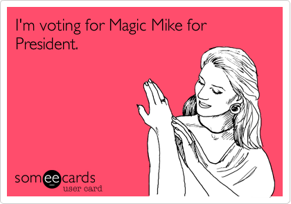I'm voting for Magic Mike for President.