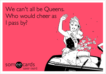We can't all be Queens.Who would cheer asI pass by?