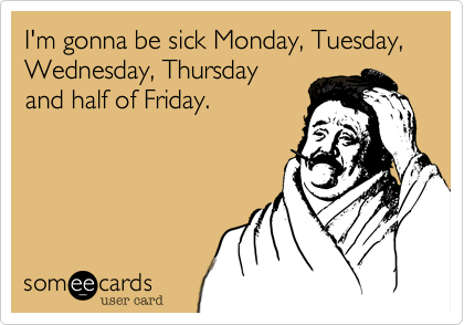 I'm gonna be sick Monday, Tuesday, Wednesday, Thursday