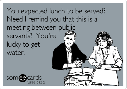 You expected lunch to be served?  Need I remind you that this is a meeting between publicservants?  You'relucky to getwater.