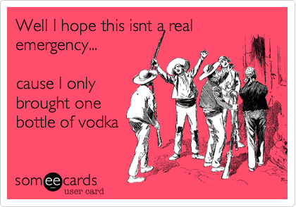 Well I hope this isnt a realemergency... cause I onlybrought onebottle of vodka