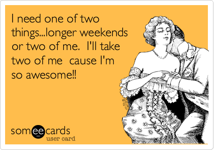 I need one of twothings...longer weekendsor two of me.  I'll taketwo of me  cause I'mso awesome!!