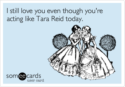 I still love you even though you're acting like Tara Reid today.