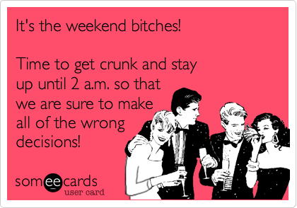 It's the weekend bitches! 