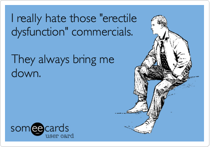 """I really hate those """"erectiledysfunction"""" commercials.They always bring medown."""