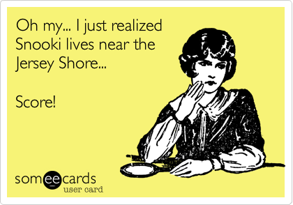 Oh my... I just realizedSnooki lives near theJersey Shore...Score!